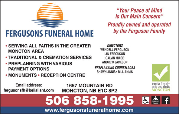Fergusons Funeral Home Ltd (506-858-1995) - Display Ad - Your Peace of Mind Is Our Main Concern Proudly owned and operated DIRECTORS SERVING ALL FAITHS IN THE GREATER WENDELL FERGUSON MONCTON AREA IAN FERGUSON TRADITIONAL & CREMATION SERVICES CALVIN MUISE ANDREW JACKSON PREPLANNING WITH VARIOUS PREPLANNING COUNSELLORS PAYMENT OPTIONS SHAWN ANNIS   BILL ANNIS MONUMENTS   RECEPTION CENTRE Email address: 1657 MOUNTAIN RD MONCTON, NB E1C 8P2 by the Ferguson Family www.fergusonsfuneralhome.com