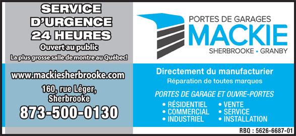 Mackie Sherbrooke Portes de Garage (819-566-7003) - Annonce illustrée======= - D URGENCE 24 HEURES Ouvert au public La plus grosse salle de montre au Québec! Directement du manufacturier www.mackiesherbrooke.comwww.mackiesherbrooke.com Réparation de toutes marques 160, rue Léger,160, rue Léger, PORTES DE GARAGE ET OUVRE-PORTES SherbrookeSherbrooke RÉSIDENTIEL VENTE COMMERCIAL SERVICE 873-500-0130873-500-0130 INDUSTRIEL INSTALLATION RBQ : 5626-6687-01 SERVICE