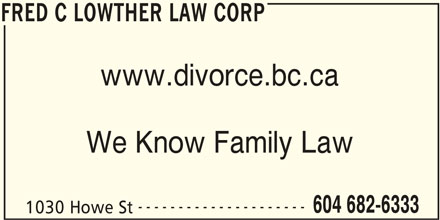 Fred C Lowther Family Law (604-682-6333) - Display Ad - FRED C LOWTHER LAW CORP www.divorce.bc.ca We Know Family Law --------------------- 604 682-6333 1030 Howe St FRED C LOWTHER LAW CORP