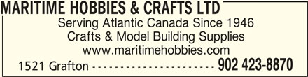 Maritime Hobbies & Crafts Ltd (902-423-8870) - Display Ad - MARITIME HOBBIES & CRAFTS LTDMARITIME HOBBIES & CRAFTS LTD MARITIME HOBBIES & CRAFTS LTD Serving Atlantic Canada Since 1946 Crafts & Model Building Supplies www.maritimehobbies.com 902 423-8870 1521 Grafton ----------------------