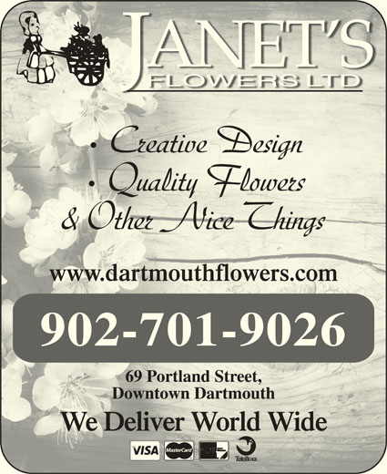 Janet's Flowers Ltd (902-463-9484) - Display Ad - Creative Design Quality Flowers & Other Nice Things www.dartmouthflowers.comwww.dartmouthflowers.com 902-701-9026 69 Portland Street,69 Portland Street, Downtown DartmouthDowntown Dartmouth We Deliver World WideWe Deliver World Wide