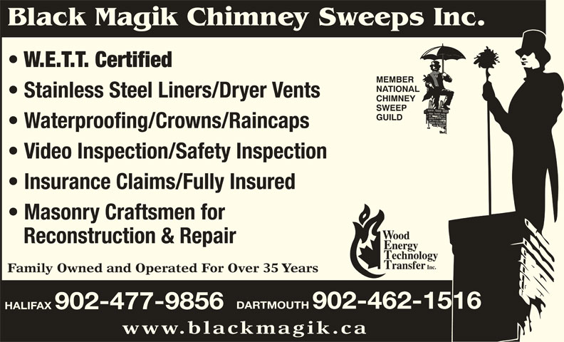 Black Magik Chimney Sweeps (902-477-9856) - Display Ad - Family Owned and Operated For Over 35 Years DARTMOUTH 902-462-1516 HALIFAX 902-477-9856 www.blackmagik.ca Black Magik Chimney Sweeps Inc. W.E.T.T. Certified MEMBER NATIONAL Stainless Steel Liners/Dryer Vents CHIMNEY SWEEP GUILD Waterproofing/Crowns/Raincaps Video Inspection/Safety Inspection Insurance Claims/Fully Insured Masonry Craftsmen for Reconstruction & Repair