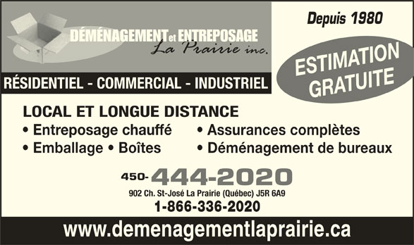 Déménagement Et Entreposage La Prairie Inc (450-444-2020) - Annonce illustrée======= - Depuis 1980 etENTREPOSAGEDÉMÉNAGEMENTD ESTIMATION RÉSIDENTIEL - COMMERCIAL - INDUSTRIEL 902 Ch. St-José La Prairie (Québec) J5R 6A9 1-866-336-2020 www.demenagementlaprairie.ca GRATUITE LOCAL ET LONGUE DISTANCE Entreposage chauffé Assurances complètes Emballage   Boîtes Déménagement de bureaux 450- 444-2020