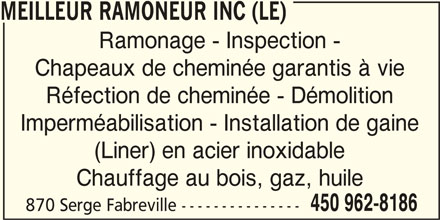 Le Meilleur Ramoneur Inc (450-962-8186) - Annonce illustrée======= - Ramonage - Inspection - Chapeaux de cheminée garantis à vie Chauffage au bois, gaz, huile 450 962-8186 Imperméabilisation - Installation de gaine 870 Serge Fabreville --------------- (Liner) en acier inoxidable MEILLEUR RAMONEUR INC (LE) Réfection de cheminée - Démolition