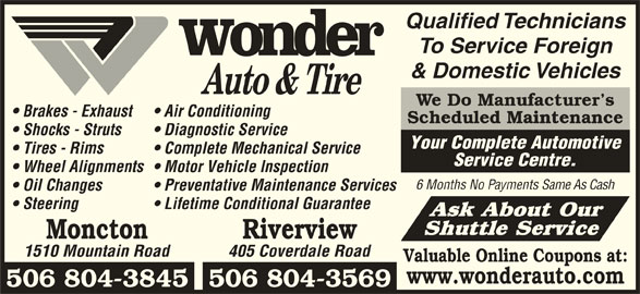 Wonder Auto & Tire (506-386-3333) - Display Ad - Qualified Technicians To Service Foreign & Domestic Vehicles We Do Manufacturer s Brakes - Exhaust Air Conditioning Scheduled Maintenance Lifetime Conditional Guarantee Ask About Our Shuttle Service Moncton Riverview 1510 Mountain Road Shocks - Struts Diagnostic Service Your Complete Automotive Tires - Rims Complete Mechanical Service Service Centre. Wheel Alignments  Motor Vehicle Inspection 6 Months No Payments Same As Cash Oil Changes Preventative Maintenance Services Steering 405 Coverdale Road Valuable Online Coupons at: 506 804-3845506 804-3569 www.wonderauto.com