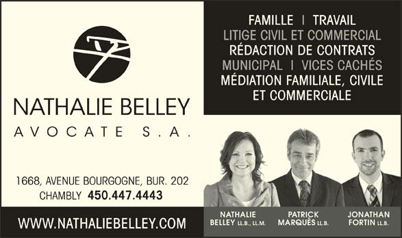 Nathalie Belley Avocate s.a. (450-447-4443) - Annonce illustrée======= - LITIGE CIVIL ET COMMERCIAL FAMILLE  I  TRAVAIL RÉDACTION DE CONTRATS MUNICIPAL  I  VICES CACHÉS MÉDIATION FAMILIALE, CIVILE ET COMMERCIALERCI 1668, AVENUE BOURGOGNE, BUR. 202 CHAMBLY 450.447.4443 NATHALIE PATRICK JONATHAN LL.B., LL.M. LL.B. LL.B. BELLEY MARQUÈS FORTIN WWW.NATHALIEBELLEY.COM
