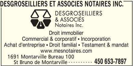Desgroseilliers et Associés Notaires Inc. (450-653-7897) - Annonce illustrée======= - DESGROSEILLIERS ET ASSOCIES NOTAIRES INC. Droit immobilier Commercial & corporatif  Incorporation Achat d'entreprise  Droit familial  Testament & mandat www.mesnotaires.com 1691 Montarville Bureau 100 ---------- 450 653-7897 St Bruno de Montarville