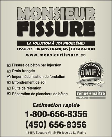 Monsieur Fissure (450-656-8356) - Annonce illustrée======= - 450 656-8356450656-8356 1145A Édouard VII, St-Philippe de La Prairie1145A Édouard VII, St-Philippe de La Prairie SS FI URE DRAIN FRANÇAI EXCAVATION URE DRAINFRANÇAI EXCAVATION www.monsieurfissure.cawww.monsieurfissure.ca Fissure de béton par injectionFissure de béton par injection Drain françaisDrain français Imperméabilisation de fondationImperméabilisation de fondation Effondrement de solEffondrement de sol Puits de rétentionPuits de rétention Réparation de planchers de bétonRéparation de planchers de béton Estimation rapideEstimation rapide 1-800-656-83561-800-656-8356