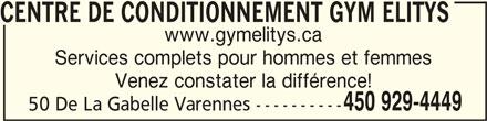 Centre de conditionnement Gym Elitys (450-929-4449) - Annonce illustrée======= - CENTRE DE CONDITIONNEMENT GYM ELITYSCENTRE DE CONDITIONNEMENT GYM ELITYS CENTRE DE CONDITIONNEMENT GYM ELITYS www.gymelitys.ca Services complets pour hommes et femmes Venez constater la différence! 450 929-4449 50 De La Gabelle Varennes ----------