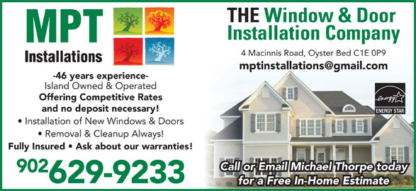 MPT Installations (902-626-3119) - Display Ad - 4 Macinnis Road, Oyster Bed C1E 0P9 -46 years experience- Island Owned & Operated Offering Competitive Rates and no deposit necessary! Installation of New Windows & Doors Removal & Cleanup Always! Fully Insured   Ask about our warranties! 902 629-9233 for a Free In-Home Estimate Call or Email Michael Thorpe today Installation Company THE Window & Door