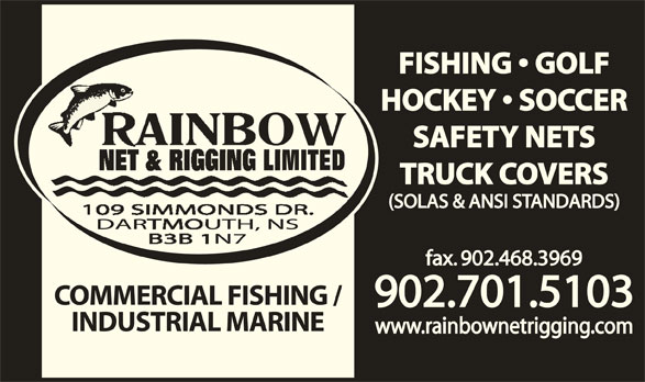 Rainbow Net & Rigging Ltd (902-468-7503) - Display Ad - FISHING   GOLF HOCKEY   SOCCER SAFETY NETS TRUCK COVERS fax. 902.468.3969 COMMERCIAL FISHING / 902.701.5103 INDUSTRIAL MARINE www.rainbownetrigging.com (SOLAS & ANSI STANDARDS)