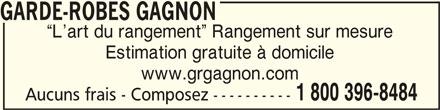 Garde-Robes Gagnon (1-800-396-8484) - Annonce illustrée======= - GARDE-ROBES GAGNONGARDE-ROBES GAGNON GARDE-ROBES GAGNON L art du rangement  Rangement sur mesure Estimation gratuite à domicile www.grgagnon.com 1 800 396-8484 Aucuns frais - Composez ----------