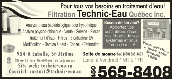 Filtration Technic-Eau Québec Inc (450-565-8408) - Annonce illustrée======= - Traitement d'eau - Filtres - Stérilisateur UV systèmes et nous Vous servir.... Modification - Remise à neuf - Conseil - Estimation ferons le reste! ... avec soin Depuis Salle de montre Fax: (450) 565-4691 des photos de vos 954-A Labelle, St-Jérôme 2ième bâtisse Nord-Ouest de Lajeunesse Lundi à Vendredi * 9H à 17H Site web: technic-eau.ca 565-8408450 1988565-84084501988565-8408 Besoin de service? Analyse d'eau bactériologique pour hypothèque Apportez vos échantillons d'eau, Analyse physico-chimique - Vente - Service - Pièces