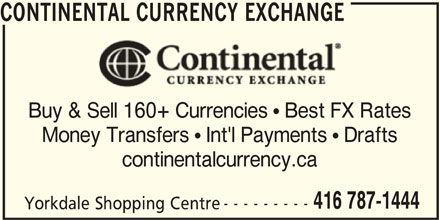 Continental Currency Exchange (416-787-1444) - Display Ad - CONTINENTAL CURRENCY EXCHANGE Buy & Sell 160+ Currencies  Best FX Rates Money Transfers  Int'l Payments  Drafts continentalcurrency.ca 416 787-1444 --------- Yorkdale Shopping Centre CONTINENTAL CURRENCY EXCHANGE Buy & Sell 160+ Currencies  Best FX Rates Money Transfers  Int'l Payments  Drafts continentalcurrency.ca 416 787-1444 --------- Yorkdale Shopping Centre
