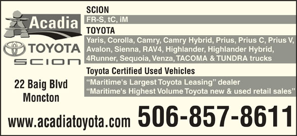 Acadia Toyota (506-857-8611) - Display Ad - SCION FR-S, tC, iM TOYOTA Yaris, Corolla, Camry, Camry Hybrid, Prius, Prius C, Prius V, Avalon, Sienna, RAV4, Highlander, Highlander Hybrid, 4Runner, Sequoia, Venza, TACOMA & TUNDRA trucks Toyota Certified Used Vehicles Maritime's Largest Toyota Leasing  dealer 22 Baig Blvd Maritime's Highest Volume Toyota new & used retail sales Moncton 506-857-8611 www.acadiatoyota.com