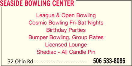 Seaside Bowling Center (506-533-8086) - Display Ad - SEASIDE BOWLING CENTER League & Open Bowling Cosmic Bowling Fri-Sat Nights Birthday Parties Bumper Bowling, Group Rates Licensed Lounge Shediac - All Candle Pin 32 Ohio Rd ---------------------- 506 533-8086