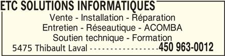 ETC Solutions Informatiques (450-963-0012) - Annonce illustrée======= - ETC SOLUTIONS INFORMATIQUESETC SOLUTIONS INFORMATIQUES ETC SOLUTIONS INFORMATIQUES ETC SOLUTIONS INFORMATIQUESETC SOLUTIONS INFORMATIQUES Vente - Installation - Réparation Entretien - Réseautique - ACOMBA Soutien technique - Formation 450 963-0012 5475 Thibault Laval -----------------