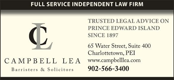 Campbell Lea (902-566-3400) - Display Ad - FULL SERVICE INDEPENDENT LAW FIRM TRUSTED LEGAL ADVICE ON PRINCE EDWARD ISLAND SINCE 1897 65 Water Street, Suite 400 Charlottetown, PEI www.campbelllea.com CAMPBELL LEA 902-566-3400 Barristers & Solicitors