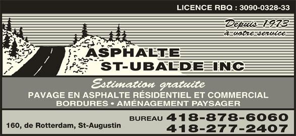 Asphalte St-Ubalde Inc (418-878-6060) - Annonce illustrée======= - LICENCE RBQ : 3090-0328-33 Depuis 1973 à votre service Estimation gratuite PAVAGE EN ASPHALTE RÉSIDENTIEL ET COMMERCIAL BORDURES   AMÉNAGEMENT PAYSAGER BUREAU 418-878-6060 160, de Rotterdam, St-Augustin 418-277-2407