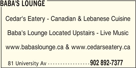 Cedar's Eatery (902-892-7377) - Display Ad - Cedar's Eatery - Canadian & Lebanese Cuisine Baba's Lounge Located Upstairs - Live Music www.babaslounge.ca & www.cedarseatery.ca 81 University Av ----------------- 902 892-7377 BABA'S LOUNGE