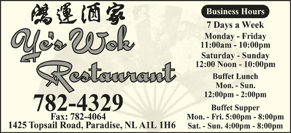 Ye's Wok Buffet Restaurant (709-782-4329) - Annonce illustrée======= - Monday - FridayMonday - Frida Business Hours 11:00am - 10:00pm11:00am - 10:00p Saturday - SundaySaturday - Sunda 12:00 Noon - 10:00pm12:00 Noon - 10:00 Buffet LunchBuffet Lunch Mon. - Sun.Mon. - Sun. 12:00pm - 2:00pm12:00pm - 2:00pm Buffet SupperBuffet Suppe 782-4329 Mon. - Fri. 5:00pm - 8:00pmMon. - Fri. 5:00pm - Fax: 782-4064ax: 782-4064 1425 Topsail Road, Paradise, NL A1L 1H6opsail Road,radiseNL A1L 1H Sat. - Sun. 4:00pm - 8:00pmSat- Sun. 4:00pm - 7 Days a Week7 Days a Wee