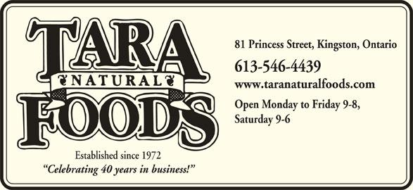 Tara Natural Foods (613-546-4439) - Display Ad - 613-546-4439 www.taranaturalfoods.com Open Monday to Friday 9-8, Saturday 9-6 Established since 1972 Celebrating 40 years in business! 81 Princess Street, Kingston, Ontario
