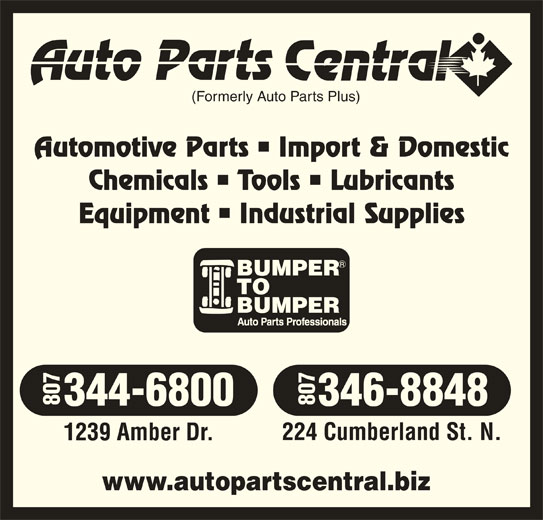 Auto Parts Central (807-344-6800) - Display Ad - (Formerly Auto Parts Plus) Automotive Parts   Import & Domestic Chemicals   Tools   Lubricants Equipment   Industrial Supplies 344-6800 346-8848 224 Cumberland St. N. 1239 Amber Dr. www.autopartscentral.biz 807807