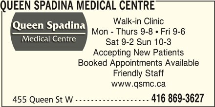 Queen Spadina Medical Centre (416-869-3627) - Display Ad - 416 869-3627 455 Queen St W ------------------- www.qsmc.ca QUEEN SPADINA MEDICAL CENTRE Walk-in Clinic Mon - Thurs 9-8  Fri 9-6 Sat 9-2 Sun 10-3 Accepting New Patients Booked Appointments Available Friendly Staff