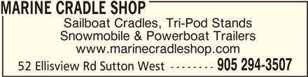 Marine Cradle Shop (905-294-3507) - Display Ad - Sailboat Cradles, Tri-Pod Stands Snowmobile & Powerboat Trailers www.marinecradleshop.com 905 294-3507 52 Ellisview Rd Sutton West -------- MARINE CRADLE SHOPMARINE CRADLE SHOP MARINE CRADLE SHOP