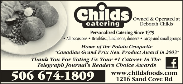 """Childs Foods & Catering Service (506-674-1809) - Display Ad - Owned & Operated at Deborah Childs All occasions   Breakfast, luncheons, dinners   Large and small groups  All occ Home of the Potato Croquette """"Canadian Grand Prix New Product Award in 2003""""""""Canad Thank You For Voting Us Your #1 Caterer In The Thank You For Telegraph Journal s Readers Choice Awards www.childsfoods.com 506 674-1809 1216 Sand Cove Rd"""