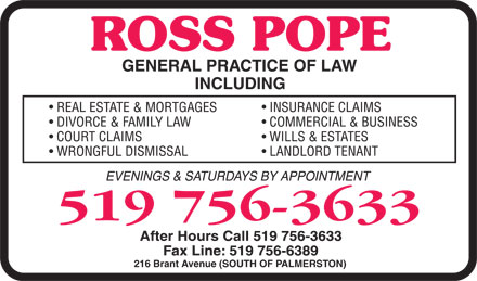 Pope Ross (519-756-3633) - Display Ad - ROSS POPE GENERAL PRACTICE OF LAW INCLUDING  REAL ESTATE &amp; MORTGAGES  DIVORCE &amp; FAMILY LAW  COURT CLAIMS  WRONGFUL DISMISSAL  INSURANCE CLAIMS  COMMERCIAL &amp; BUSINESS  WILLS &amp; ESTATES  LANDLORD TENANT EVENINGS &amp; SATURDAYS BY APPOINTMENT 519 756-3633 After Hours Call 519 756-3633 Fax Line: 519 756-6389 216 Brant Avenue (SOUTH OF PALMERSTON) ROSS POPE GENERAL PRACTICE OF LAW INCLUDING  REAL ESTATE &amp; MORTGAGES  DIVORCE &amp; FAMILY LAW  COURT CLAIMS  WRONGFUL DISMISSAL  INSURANCE CLAIMS  COMMERCIAL &amp; BUSINESS  WILLS &amp; ESTATES  LANDLORD TENANT EVENINGS &amp; SATURDAYS BY APPOINTMENT 519 756-3633 After Hours Call 519 756-3633 Fax Line: 519 756-6389 216 Brant Avenue (SOUTH OF PALMERSTON)
