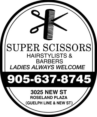Super Scissors Hairstylists & Barbers (905-637-8745) - Annonce illustrée - SUPER SCISSORS  HAIRSTYLISTS  BARBERS LADIES ALWAYS WELCOME 905 637-8745 3025 NEW ST ROSELAND PLAZA (GUELPH LINE & NEW ST)