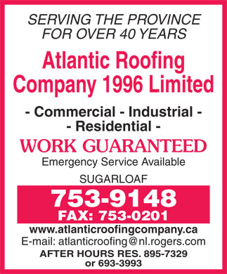 Atlantic Roofing Company (1996) Limited (709-753-9148) - Annonce illustrée - SERVING THE PROVINCE SERVING THE PROVINCE FOR OVER 40 YEARS Atlantic Roofing Company 1996 Limited - Commercial - Industrial - - Residential - WORK GUARANTEED Emergency Service Available SUGARLOAF 753-9148 FAX: 753-0201 www.atlanticroofingcompany.ca AFTER HOURS RES. 895-7329 or 693-3993 FOR OVER 40 YEARS Atlantic Roofing Company 1996 Limited - Commercial - Industrial - - Residential - WORK GUARANTEED Emergency Service Available SUGARLOAF 753-9148 FAX: 753-0201 www.atlanticroofingcompany.ca AFTER HOURS RES. 895-7329 or 693-3993