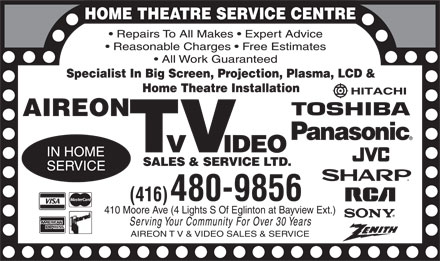 Aireon T V Video Sales & Service (416-480-9856) - Annonce illustrée - HOME THEATRE SERVICE CENTRE Repairs To All Makes  Expert Advice Reasonable Charges  Free Estimates All Work Guaranteed Specialist In Big Screen, Projection, Plasma, LCD & Home Theatre Installation AIREON TV VIDEO SALES  SERVICE LTD. IN HOME SERVICE (416) 480-9856 410 Moore Ave (4 Lights S Of Eglinton at Bayview Ext.) Serving Your Community For Over 30 Year s AIREON T V VIDEO  SALES  SERVICE HITACHI TOSHIBA Panasonic JVC SHARP RCA SONY ZENITH VISA AMERICAN EXPRESS MasterCard Interac HOME THEATRE SERVICE CENTRE Repairs To All Makes  Expert Advice Reasonable Charges  Free Estimates All Work Guaranteed Specialist In Big Screen, Projection, Plasma, LCD & Home Theatre Installation AIREON TV VIDEO SALES  SERVICE LTD. IN HOME SERVICE (416) 480-9856 410 Moore Ave (4 Lights S Of Eglinton at Bayview Ext.) Serving Your Community For Over 30 Year s AIREON T V VIDEO  SALES  SERVICE HITACHI TOSHIBA Panasonic JVC SHARP RCA SONY ZENITH VISA AMERICAN EXPRESS MasterCard Interac