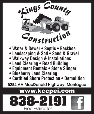 Kings County Construction Ltd (902-838-2191) - Display Ad - Water & Sewer   Septic   Backhoe Landscaping & Sod   Sand & Gravel Walkway Design & Installations Land Clearing   Road Building Equipment Rentals   Stone Slinger Blueberry Land Clearing Certified Shore Protection   Demolition 5284 AA MacDonald Highway, Montague www.kccpei.com Free Estimates Water & Sewer   Septic   Backhoe Landscaping & Sod   Sand & Gravel Walkway Design & Installations Land Clearing   Road Building Equipment Rentals   Stone Slinger Blueberry Land Clearing Certified Shore Protection   Demolition 5284 AA MacDonald Highway, Montague www.kccpei.com Free Estimates