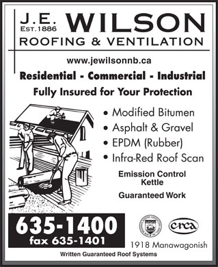 J E Wilson Roofing & Ventilation Ltd (506-635-1400) - Annonce illustrée - www.jewilsonnb.ca Infra-Red Roof Scan Residential - Commercial - Industrial Fully Insured for Your Protection Modified Bitumen Asphalt & Gravel EPDM (Rubber) Kettle Guaranteed Work 1918 Manawagonish Written Guaranteed Roof Systems Emission Control www.jewilsonnb.ca Residential - Commercial - Industrial Fully Insured for Your Protection Modified Bitumen Asphalt & Gravel EPDM (Rubber) Infra-Red Roof Scan Emission Control Kettle Guaranteed Work 1918 Manawagonish Written Guaranteed Roof Systems