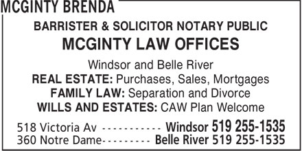 McGinty Brenda (519-255-1535) - Annonce illustrée - BARRISTER & SOLICITOR NOTARY PUBLIC MCGINTY LAW OFFICES Windsor and Belle River REAL ESTATE: Purchases, Sales, Mortgages FAMILY LAW: Separation and Divorce WILLS AND ESTATES: CAW Plan Welcome