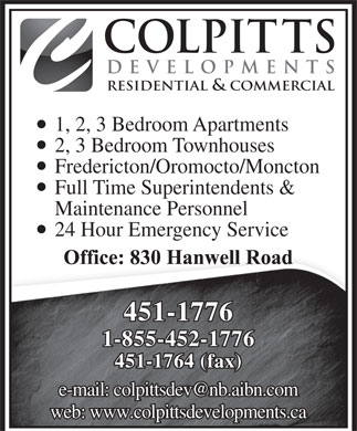 Colpitts Developments Ltd (506-451-1776) - Annonce illustrée - COLPITTS DEVELOPMENTS RESIDENTIAL & COMMERCIAL 1, 2, 3 Bedroom Apartments 2, 3 Bedroom Townhouses Fredericton/Oromocto/Moncton Full Time Superintendents & Maintenance Personnel 24 Hour Emergency Service 451-1776 1-855-452-1776 451-1764 (fax) e-mail: colpittsdev@nb.aibn.com web: www.colpittsdevelopments.ca