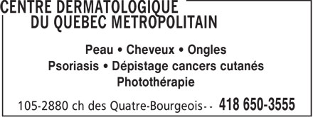 Centre Dermatologique du Qu&eacute;bec M&eacute;tropolitain (418-650-3555) - Annonce illustr&eacute;e - Peau   Cheveux   Ongles Psoriasis   D&eacute;pistage cancers cutan&eacute;s Phototh&eacute;rapie  Peau   Cheveux   Ongles Psoriasis   D&eacute;pistage cancers cutan&eacute;s Phototh&eacute;rapie  Peau   Cheveux   Ongles Psoriasis   D&eacute;pistage cancers cutan&eacute;s Phototh&eacute;rapie  Peau   Cheveux   Ongles Psoriasis   D&eacute;pistage cancers cutan&eacute;s Phototh&eacute;rapie