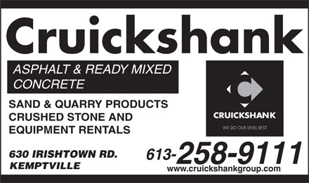 Cruickshank Construction (613-258-9111) - Annonce illustrée - Cruickshank ASPHALT & READY MIXED CONCRETE SAND & QUARRY PRODUCTS CRUSHED STONE AND EQUIPMENT RENTALS 630 IRISHTOWN RD. 613- 258-9111 KEMPTVILLE www.cruickshankgroup.com