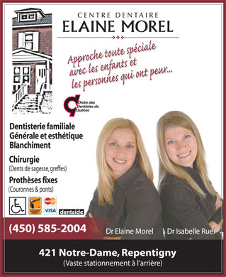Morel Elaine Dr (438-792-6126) - Annonce illustr&eacute;e - CENTRE DENTAIRE ELAINE MOREL Approche toute sp&eacute;ciale avec les enfants et les personnes qui ont peur Ordre des dentistes du qu&eacute;bec Dentisterie familiale G&eacute;n&eacute;rale et esth&eacute;tique Blanchiment Chirurgie (Dents de sagesse, greffes) Proth&egrave;ses fixes (Couronnes &amp; ponts) acc&egrave;s aux handicap&eacute;s Interac PAIEMENT DIRECT MasterCard VISA dentaide (450) 585-2004 Dr Elaine Morel  Dr Isabelle Ruel 421 Notre-Dame, Repentigny (Vaste stationnement &agrave; l'arri&egrave;re)