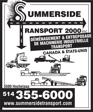 Summerside Transport 2000 Inc (514-355-6000) - Annonce illustrée - inc DÉMÉNAGEMENT & ENTREPOSAGE DE MACHINERIE INDUSTRIELLETRANSPORT CANADA & ÉTATS-UNIS 5500 Hochelaga 514 355-6000 www.summersidetransport.com