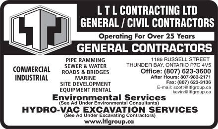 L T L Contracting (807-623-3600) - Annonce illustrée - L T L CONTRACTING LTD GENERAL / CIVIL CONTRACTORS Operating For Over 25 Years GENERAL CONTRACTORS 1186 RUSSELL STREET PIPE RAMMING THUNDER BAY, ONTARIO P7C 4V5 SEWER & WATER COMMERCIAL Office: (807) 623-3600 ROADS & BRIDGES After Hours: 807-983-2171 MARINE INDUSTRIAL Fax: (807) 623-3136 SITE DEVELOPMENT E-mail: scott@ltlgroup.ca EQUIPMENT RENTAL kevin@ltlgroup.ca Environmental Services (See Ad Under Environmental Consultants) HYDRO-VAC EXCAVATION SERVICES (See Ad Under Excavating Contractors) www.ltlgroup.ca  L T L CONTRACTING LTD GENERAL / CIVIL CONTRACTORS Operating For Over 25 Years GENERAL CONTRACTORS 1186 RUSSELL STREET PIPE RAMMING THUNDER BAY, ONTARIO P7C 4V5 SEWER & WATER COMMERCIAL Office: (807) 623-3600 ROADS & BRIDGES After Hours: 807-983-2171 MARINE INDUSTRIAL Fax: (807) 623-3136 SITE DEVELOPMENT E-mail: scott@ltlgroup.ca EQUIPMENT RENTAL kevin@ltlgroup.ca Environmental Services (See Ad Under Environmental Consultants) HYDRO-VAC EXCAVATION SERVICES (See Ad Under Excavating Contractors) www.ltlgroup.ca