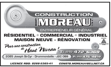 Construction Benoit Moreau Inc (819-472-6369) - Annonce illustr&eacute;e - R&Eacute;SR&Eacute;SR&Eacute;SR&Eacute;SIDENTIEIDENTIEIDENTIEIDENTIEL   COMMERCL   COMMERCL   COMMERCL   COMMERCIAL   INDIAL   INDIAL   INDIAL   INDUSTUSTUSTUSTRIELRIELRIELRIEL MAISON NEUVE - R&Eacute;NOVATION 2085 Joseph St-Cyr - Drummondville - J2C 0B9 LICENCE RBQ: 8266-5365-41 CONSTB.MOREAU@BELLNET.CA