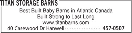 Titan Storage Barns (506-457-0507) - Display Ad - Best Built Baby Barns in Atlantic Canada Built Strong to Last Long www.titanbarns.com  Best Built Baby Barns in Atlantic Canada Built Strong to Last Long www.titanbarns.com