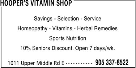 Hooper's Vitamin Shop (905-337-8522) - Annonce illustrée - HOOPER¿S VITAMIN SHOP Savings Selection Service Homeopathy Vitamins Herbal Remedies Sports Nutrition 10% Seniors Discount. Open 7 days/wk. 1011 Upper Middle Rd E 905 337-8522