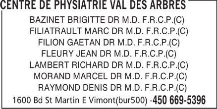 Centre de Physiatrie Val-des-Arbres (450-669-5396) - Annonce illustrée======= - BAZINET BRIGITTE DR M.D. F.R.C.P.(C) FILIATRAULT MARC DR M.D. F.R.C.P.(C) FILION GAETAN DR M.D. F.R.C.P.(C) FLEURY JEAN DR M.D. F.R.C.P.(C) LAMBERT RICHARD DR M.D. F.R.C.P.(C) MORAND MARCEL DR M.D. F.R.C.P.(C) RAYMOND DENIS DR M.D. F.R.C.P.(C)