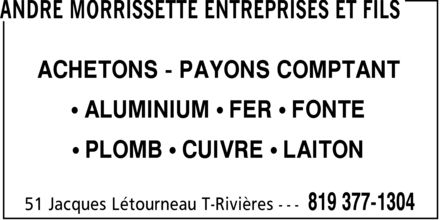 Andr&eacute; Morrissette Entreprises Et Fils (819-377-1304) - Display Ad - ANDRE MORRISSETTE ENTREPRISES ET FILS ACHETONS PAYONS COMPTANT  ALUMINIUM FER FONTE  PLOMB CUIVRE LAITON 51 Jacques L&eacute;tourneau T-Rivi&egrave;res 819 377-1304 ANDRE MORRISSETTE ENTREPRISES ET FILS ACHETONS PAYONS COMPTANT  ALUMINIUM FER FONTE  PLOMB CUIVRE LAITON 51 Jacques L&eacute;tourneau T-Rivi&egrave;res 819 377-1304