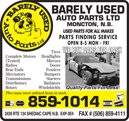 Barely Used Auto Parts Ltd (506-802-7292) - Display Ad - BARELY USED Auto Parts Ltd BARELY USED AUTO PARTS LTD MONCTON, N.B. USED PARIS FOR All MAKES PARTS FINDING SERVICE OPEN 8-5 MON FRI  Complete Motors  (Tested)  Radios  Rear Ends  Alternators  Transmissions  Distributors  Rotors  Tires  Headlights  Mirrors  Doors  Fenders  Bumpers  Starters  Radiators  Windshields WE BUY CARS FOR CASH Quality Parts For Less Plus many more unlisted items in stock  AMERICAN EXPRESS Cards Welcome  Master Card  VISA  Interac  DISCOVER 859-1014 2439 RTE 134 SHEDIAC CAPE N.B. E4P-3E4 FAX # (506) 859-4111