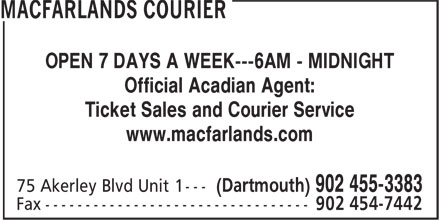 MacFarlands Courier (902-455-3383) - Annonce illustrée - OPEN 7 DAYS A WEEK---6AM - MIDNIGHT Official Acadian Agent: Ticket Sales and Courier Service www.macfarlands.com OPEN 7 DAYS A WEEK---6AM - MIDNIGHT Official Acadian Agent: Ticket Sales and Courier Service www.macfarlands.com